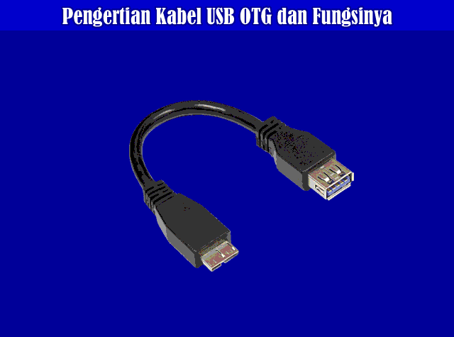 Pengertian Kabel USB OTG, Fungsi Kabel OTG, Kelebihan Serta Kekurangan Kabel USB OTG