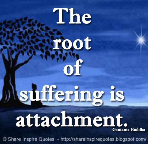 The Root Of Suffering Is Attachment Gautama Buddha Share Inspire