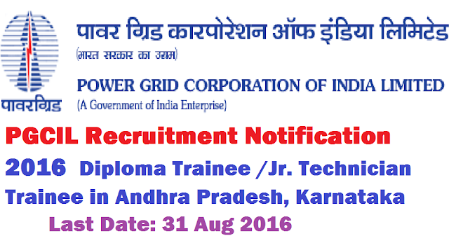 PGCIL Recruitment Notification 2016|Power Grid Corporation of India Ltd jobs Southern Region Transmission System-I- Diploma Trainee /Jr. Technician Trainee in Andhra Pradesh, Karnataka. Last Date: 31 Aug 2016|Power Grid Corporation of India Ltd Job Details- Diploma Trainee /Jr. Technician Trainee|Apply online for Diploma Trainee /Jr. Technician Trainee in PGCIL |Apply online at http://www.powergridindia.com | Complete Information regarding the Recruitment of post of Diploma Trainee /Jr. Technician Trainee in Power Grid Corporation of India Ltd jobs Southern Region Transmission System-I /2016/08/Apply-online-www.powergridindia.com-PGCIL-power-grid-corporation-of-india-ltd-recruitment-2016-Southern-Region-Transmission-System-I-Diploma-Trainee-JrTechnician-Trainee-in-AndhraPradesh-Karnataka.html