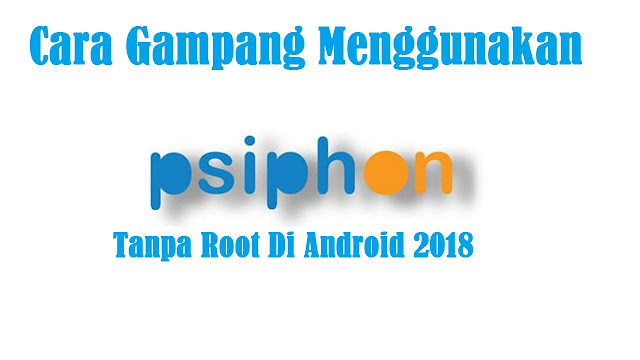 Cara Gampang Menggunakan Psiphon Tanpa Root Di Android 2018