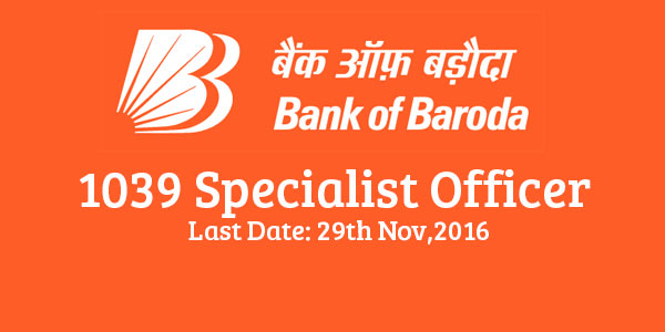 Bank of Baroda 1039 Specialist Officer Recruitment -Last Date:29th Nov,2016