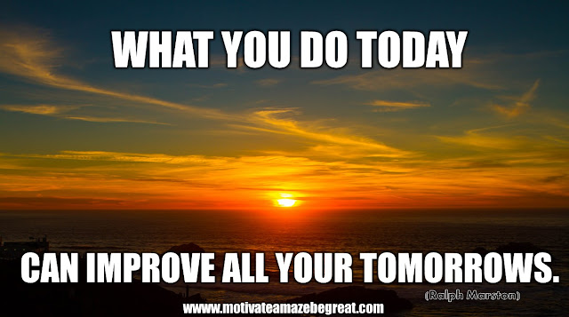 "The Meaning Behind 31 Motivational Quotes: ""What you do today can improve all your tomorrows."" - Ralph Marston"