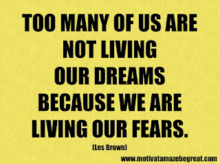 Success Inspirational Quotes: 8. Too many of us are not living our dreams because we are living our fears. – Les Brown