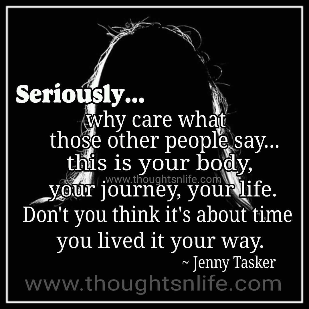 This Is Your Life Quote Why Care What Those Other People Say.