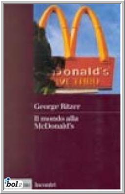 765c6c00e Se la Mcdonaldizzazione è vista come processo centrale del mondo moderno  questo libro ambisce ad essere un analisi ed una critica (che a tratti è ...