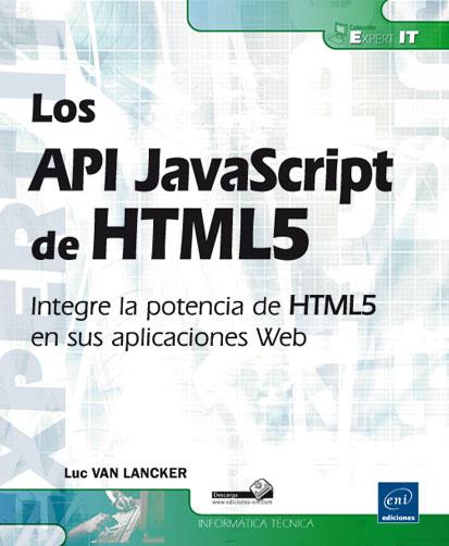 Los API JavaScript de HTML5: Integre la potencia de HTML5 en sus aplicaciones Web – Luc VAN LANCKER