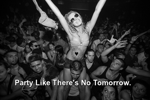 Party Like There's No Tomorrow.