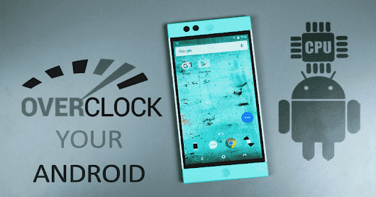 How To Boost Your Android Phone Performance By Overclocking