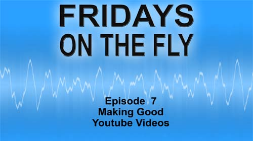 Fridays on the Fly Episode 7 Making Good Youtube Videos