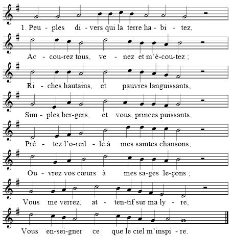 1. Peuples divers qui la terre habitez, Accourez tous, venez et m'écoutez; Riches hautains, et pauvres languissants, Simples bergers, et vous, princes puissants, Prêtez l'oreille à mes saintes chansons, Ouvrez vos cœurs à mes sages leçons; Vous me verrez, attentif sur ma lyre, Vous enseigner ce que le ciel m'inspire.