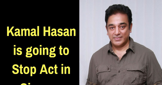 Kamal Hasan is going to Stop Act in Cinema.