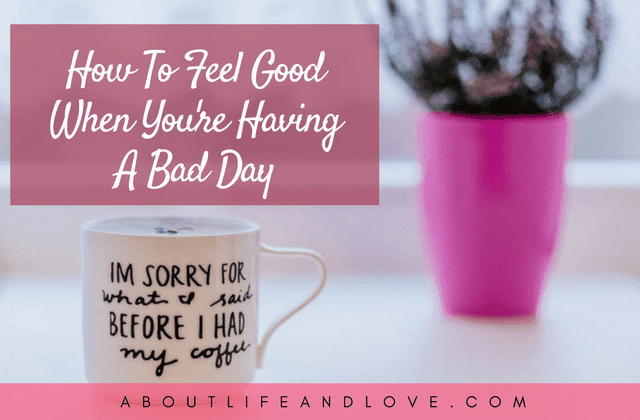 How To Feel Good When You're Having A Bad Day