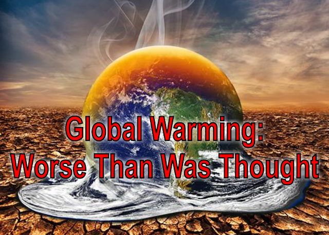 Global Warming: Worse Than Was Thought