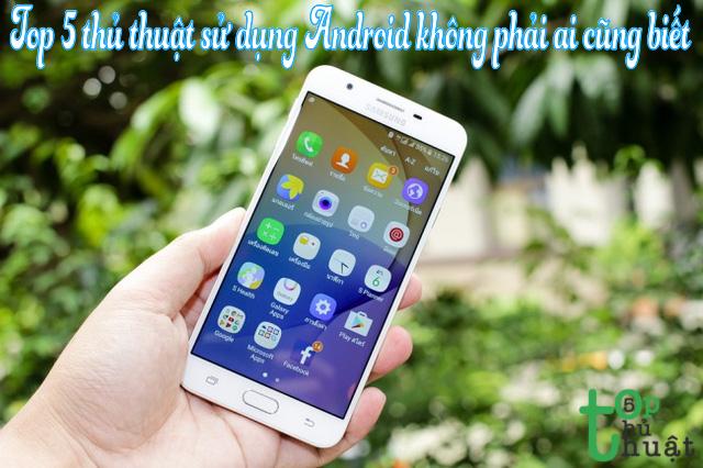 Top 5 thủ thuật sử dụng Android không phải ai cũng biết