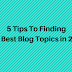 5 Tips To Finding The Best Blog Topics in 2018