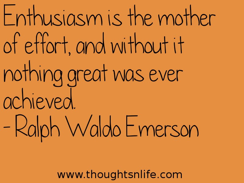 Thoughtsnlife: Enthusiasm is the mother of effort, and without it nothing great was ever achieved. - Ralph Waldo Emerson