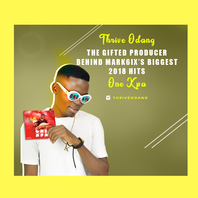 "GIST;  THE GIFTED PRODUCER BEHIND MARK6IX'S BIGGEST 2018 HIT""ONE KPA""THRIVE ODANG"