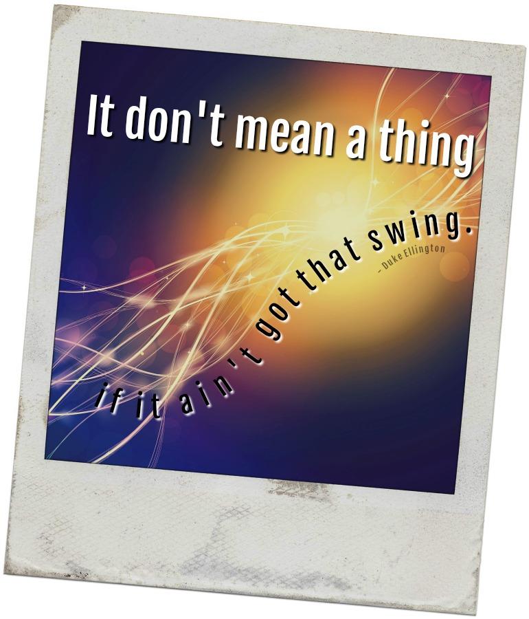 It don't mean a thing if it ain't got that swing. - Duke Ellington