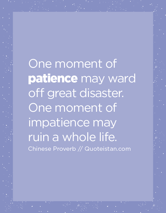 One moment of patience may ward off great disaster. One moment of impatience may ruin a whole life.