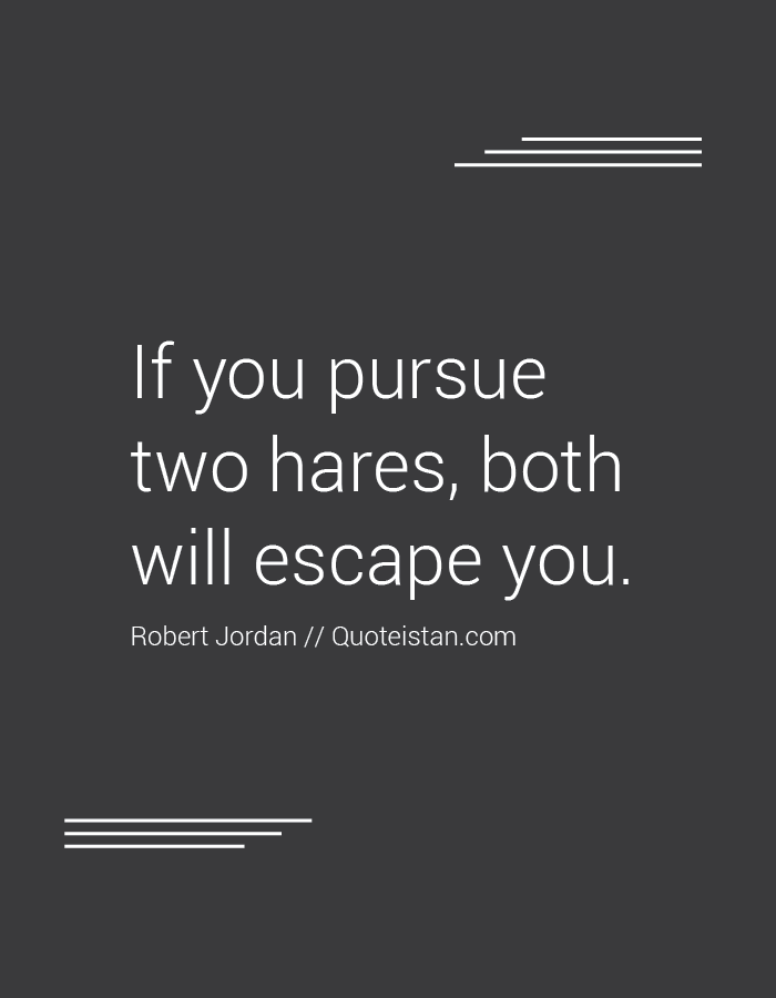 If you pursue two hares, both will escape you.