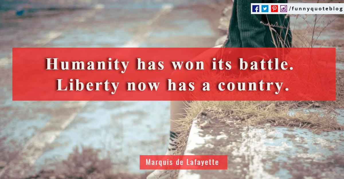 """Humanity has won its battle. Liberty now has a country.""? - Marquis de Lafayette Quote"