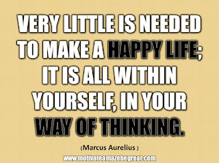 "33 Happiness Quotes To Inspire Your Day: ""Very little is needed to make a happy life; it is all within yourself, in your way of thinking."" - Marcus Aurelius"