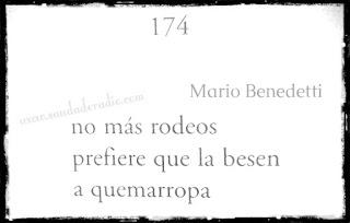 """""""No más rodeos prefiere que la besen a quemarropa."""" Mario Benedetti"""