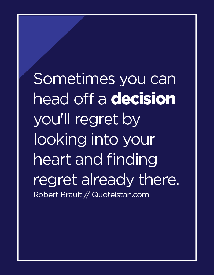 Sometimes you can head off a decision you'll regret by looking into your heart and finding regret already there.