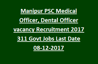 Manipur PSC Medical Officer, Dental Officer vacancy Recruitment Notification 2017 311 Govt Jobs Last Date 08-12-2017