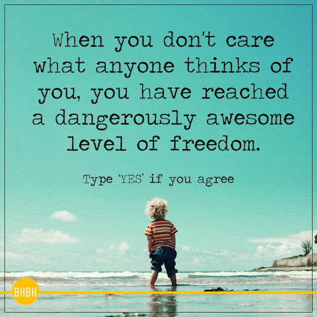 When you don't care what anyone thinks of you, you have reached a dangerously awesome level of freedom.