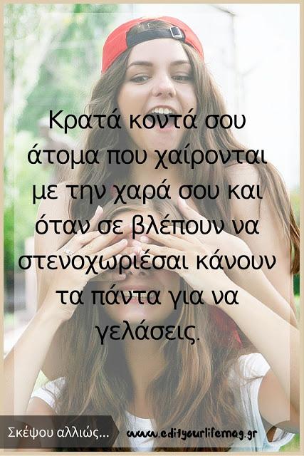 Κρατά κοντά σου άτομα που χαίρονται με την χαρά σου και όταν σε βλέπουν να στενοχωριέσαι κάνουν τα πάντα για να γελάσεις. Eleftheria S.