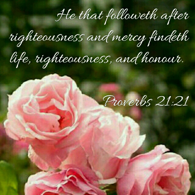 Whoever pursues righteousness and love finds life, prosperity and honor.