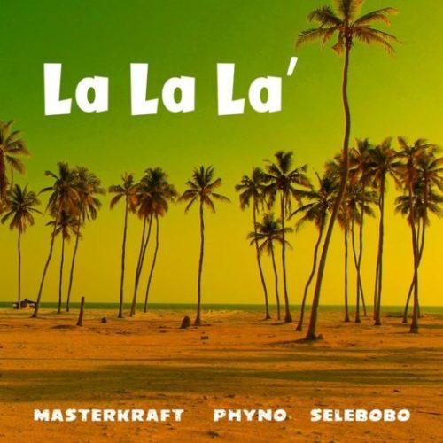 """[MUSIC] Masterkraft – """"La La La"""" ft  Phyno X Selebobo   MP3 DOWNLOAD"""
