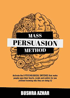 Mass Persuasion Method: Activate the 8 Psychological Switches That Make People Open Their Hearts, Minds and Wallets for You (Without Knowing Why They are Doing It) by Bushra Azhar