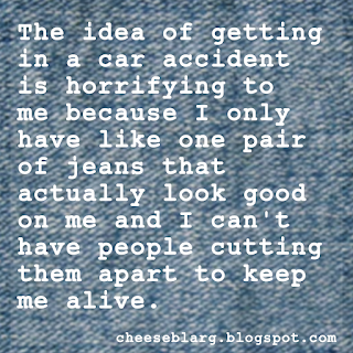 The idea of getting in a car accident is horrifying to me because I only have like one pair of jeans that actually look good on me and I can't have people cutting them apart to keep me alive.