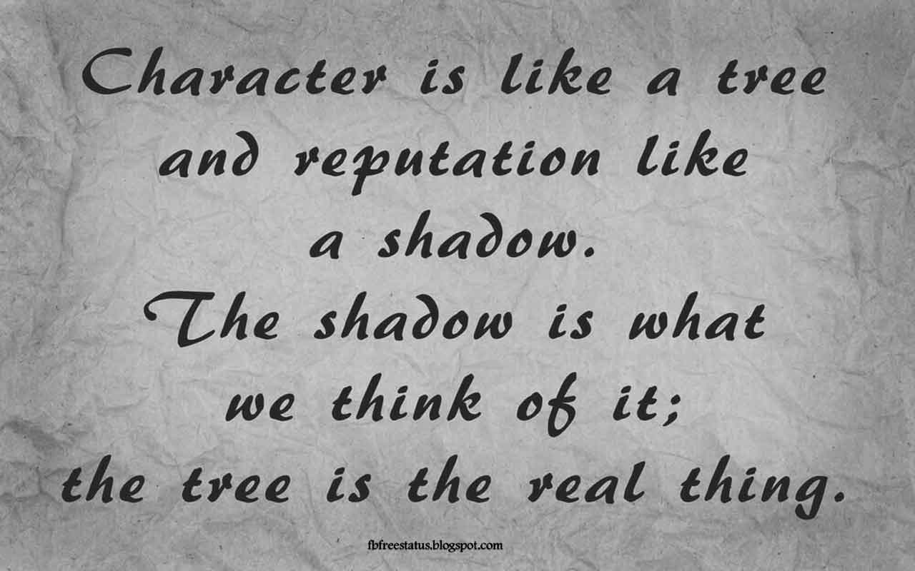 """Character is like a tree and reputation like a shadow. The shadow is what we think of it; the tree is the real thing. -Quote from Abraham Lincoln"