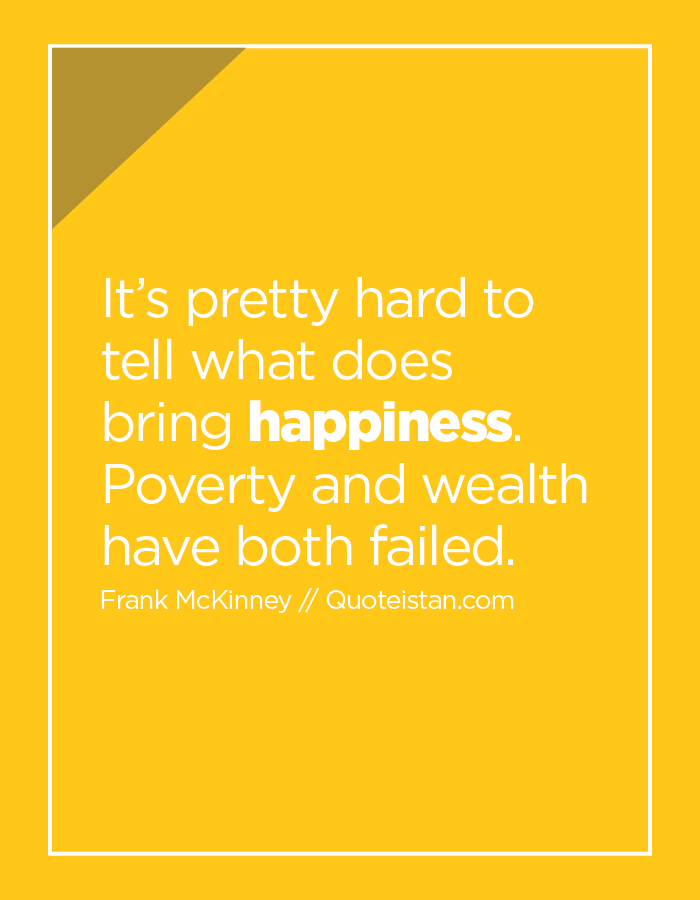 It's pretty hard to tell what does bring happiness. Poverty and wealth have both failed.