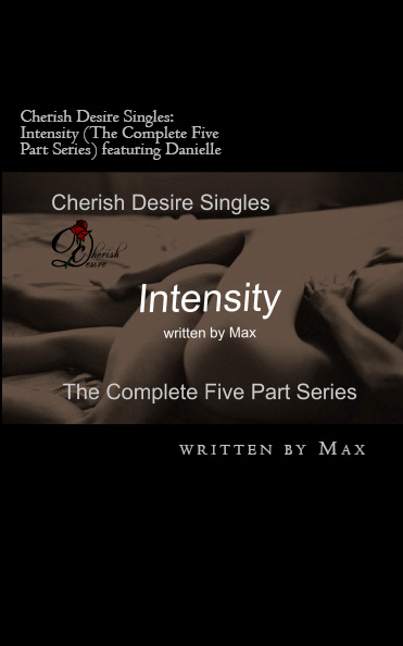 Cherish Desire Singles: Intensity (The Complete Five Part Series) featuring Danielle, Danielle, Ronin, Max D, erotica, Print Edition