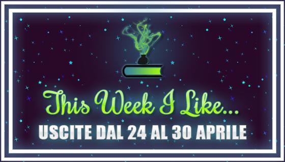 This Week I Like... #36 dal 24 al 30 Aprile