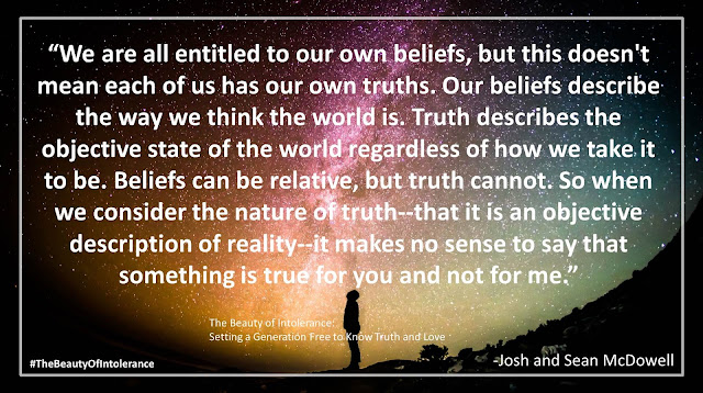 "Quote from ""The Beauty of Intolerance: Setting A Generation Free to Know Truth and Love"" by Josh McDowell and Sean McDowell: ""We are all entitled to our own beliefs, but this doesn't mean each of us has our own truths. Our beliefs describe the way we think the world is. Truth describes the objective state of the world regardless of how we take it to be. Beliefs can be relative, but truth cannot. So when we consider the nature of truth--that it is an objective description of reality--it makes no sense to say that something is true for you and not for me."" #TheBeautyofIntolerance #Culture #Truth #Love #Politics #Christianity #Bible"