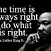 The Time is Always Right to do What is Right