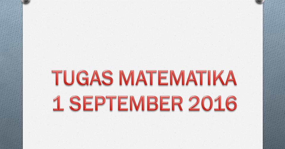 Tugas Matematika 1 September 2016 Kelas Pak Pris