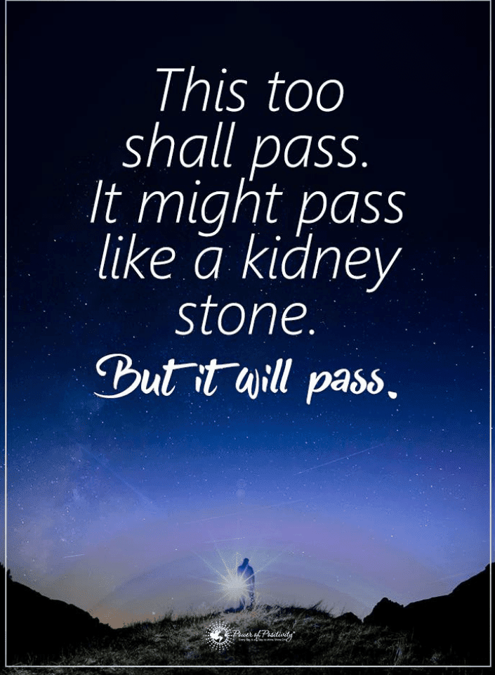 This too shall pass. It might pass like a kidney stone. But ...