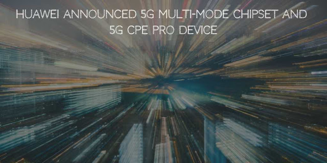 Huawei Announced 5G Multi-mode Chipset and 5G CPE Pro device