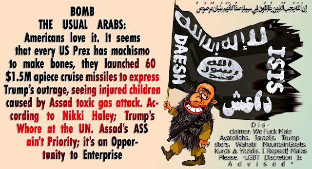 💣 BOMB THE USUAL ARABS: Americans love it. It seems that every US Prez has machismo make bones. Pentagon launched 60 $1.5M apiece JUNK cruise missiles to express Trump's outrage, seeing injured children by Assad's Toxic Gas Attack. According to Trump's Whore at the UN Nikki Haley; Assad's ASS ain't US Priority no mo; it's an Opportunity to Enterprise💣 إِنّ اللّه يُحِبُّ الّذِين يُقاتِلُون فِي سبِيلِهِ صفًّا كأنّهُم بُنيانٌ مّرصُوصٌ http://wp.me/p3ZHC-bMB