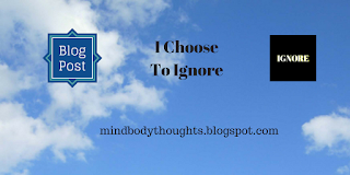 http://mindbodythoughts.blogspot.com/2017/03/i-choose-to-ignore.html
