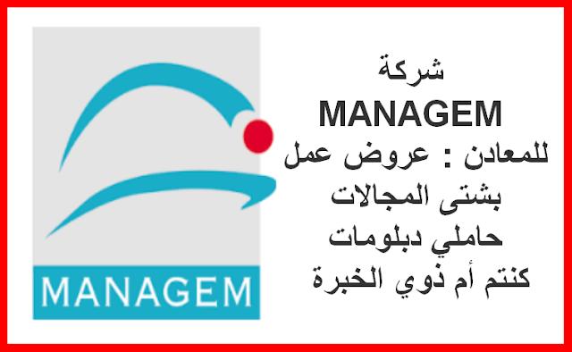 شركة MANAGEM للمعادن : عروض عمل بشتى المجالات حاملي دبلومات كنتم أم ذوي الخبرة