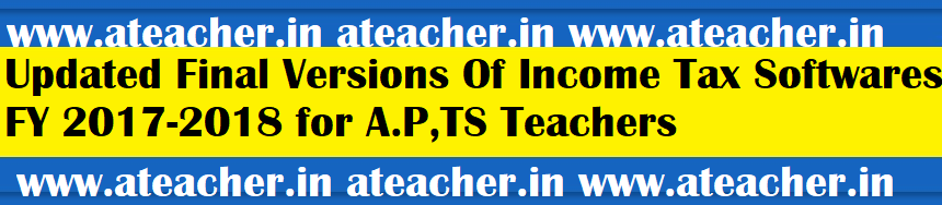 Updated Final Versions Of Income Tax (IT I.T) Softwares FY 2017-2018 AY 2018-2019 for A.P(AP) Teachers,TS (T.S   Telangana) Teachers