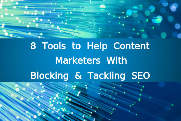 8 Tools to Help Content Marketers With Blocking and Tackling SEO