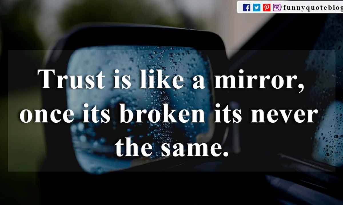 Trust is like a mirror, once its broken its never the same.